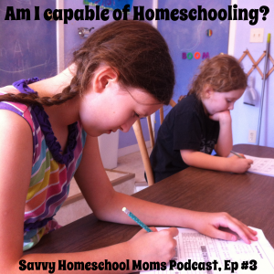 Am I Capable of Homeschooling? Savvy Homeschool Moms Podcast