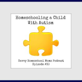 Homeschooling a Child With Autism, Savvy Homeschool Moms Podcast Episode #30