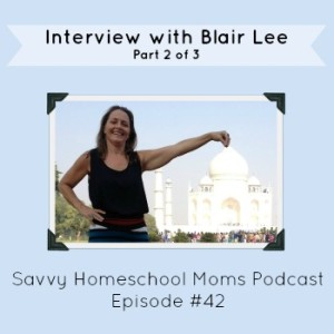 Episode #42: Interview with Blair Lee, pt 2, Savvy Homeschool Moms Podcast