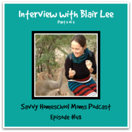 Episode #43: Interview with Blair Lee, pt 3, Savvy Homeschool Moms Podcast