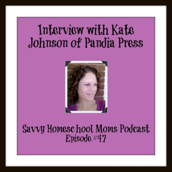Interview with Kate Johnson of Pandia Press, Episode 47 of the Savvy Homeschool Moms Podcast