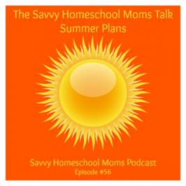 Savvy Homeschool Moms Podcast, Episode #56, The Savvy Homeschool Moms Talk Summer Plans