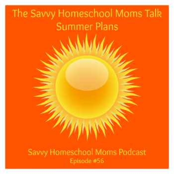 The Savvy Homeschool Moms talk Summer Plans (Ep #56, 6/1/15)