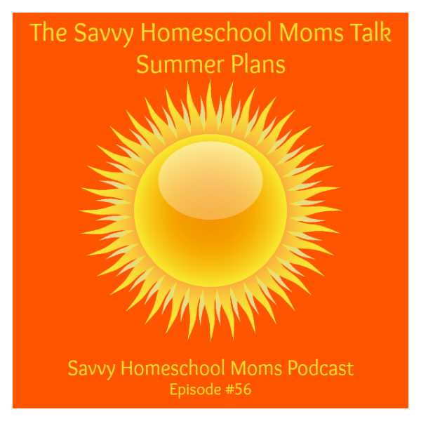 Savvy Homeschool Moms Podcast, Episode #56, The Savvy Homeschool Moms Talk Summer Plans