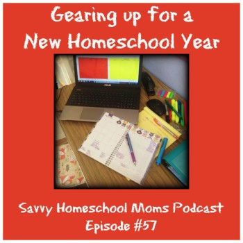Gearing up for a new Homeschool Year! (Ep #57, 8/2/15)
